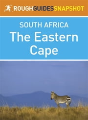 The Eastern Cape Rough Guides Snapshot South Africa (includes Port Elizabeth, Addo Elephant National Park, Port Alfred, Grahamstown, Cradock, Graaf-Reinet, East London, Rhodes, the Wild Coast, and Port St Johns) ebook by Barbara McCrea,Donald Reid,Tony Pinchuck,Ross Velton