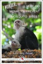 I Wonder… How Do Monkeys Prevent Mosquito Bites? ebook by Judith Janda Presnall
