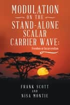 Modulation on the Stand-Alone Scalar Carrier Wave - Freedom or Incarceration ebook by Frank Scott, Nisa Montie