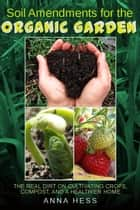 Soil Amendments for the Organic Garden: The Real Dirt on Cultivating Crops, Compost, and a Healthier Home ebook by Anna Hess