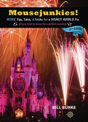 Mousejunkies! - More Tips, Tales, and Tricks for a Disney World Fix: All You Need to Know for a Perfect Vacation ebook by Bill Burke