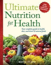 Ultimate Nutrition for Health - Your Complete Guide to Health, Diet, Nutrition, and Natural Foods ebook by Manfred Urs Koch