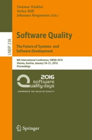 Software Quality. The Future of Systems- and Software Development - 8th International Conference, SWQD 2016, Vienna, Austria, January 18-21, 2016, Proceedings ebook by Dietmar Winkler, Stefan Biffl, Johannes Bergsmann