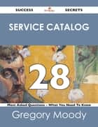 Service Catalog 28 Success Secrets - 28 Most Asked Questions On Service Catalog - What You Need To Know ebook by Gregory Moody