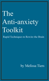 The Anti-Anxiety Toolkit: Rapid Techniques to Rewire the Brain ebook by Melissa Tiers