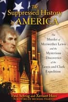 The Suppressed History of America - The Murder of Meriwether Lewis and the Mysterious Discoveries of the Lewis and Clark Expedition ebook by Paul Schrag, Xaviant Haze, Michael Tsarion