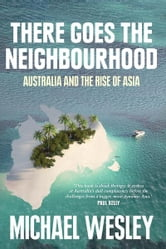 There Goes the Neighbourhood - Australia and the Rise of Asia ebook by Michael Wesley