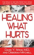 Healing What Hurts - Fast Ways to Get Safe Relief from Aches and Pains and Other Everyday Ailments ebook by David Y Wong M.D., Deborah Mitchell