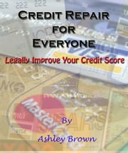 Credit Repair for Everyone - Legally Improve Your Credit Score ebook by Ashley Brown