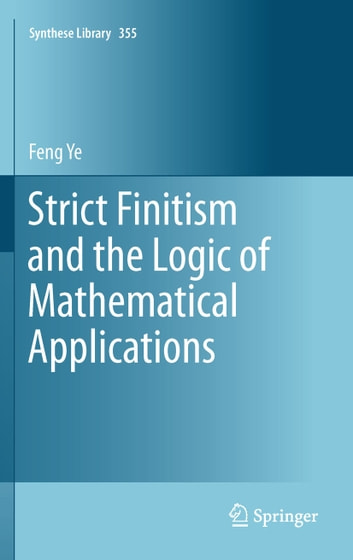Strict Finitism and the Logic of Mathematical Applications ebook by Feng Ye