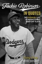 Jackie Robinson in Quotes - The Remarkable Life of Baseball's Most Significant Player ebook by Danny Peary