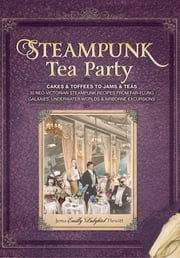 Steampunk Tea Party - Cakes & Toffees to Jams & Teas - 30 Neo-Victorian Steampunk Recipes from Far-Flung Galaxies, Underwater Worlds & Airborne Excursions ebook by Jema 'Emilly Ladybird' Hewitt