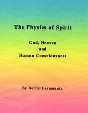The Physics of Spirit: God, Heaven and Human Consciousness ebook by Derryl Hermanutz