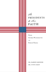 The Presidents and Their Faith: From George Washington to Barack Obama ebook by Darrin Grinder,Steve Shaw