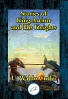 Stories of King Arthur and His Knights - Retold from Malory's Morte d'Arthur ebook by