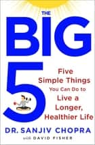 The Big Five - Five Simple Things You Can Do to Live a Longer, Healthier Life ebook by Sanjiv Chopra, David Fisher
