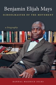 Benjamin Elijah Mays, Schoolmaster of the Movement - A Biography ebook by Randal Maurice Jelks