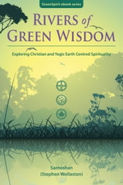 Rivers of Green Wisdom: Exploring Christian and Yogic Earth Centred Spirituality ebook by Santoshan (Stephen Wollaston)