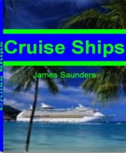 Cruise Ships - The Ultimate Guide To Carnival Cruise Ships, The World Cruise Ship, Cruise Ship Jobs, Best Cruise Ships and More ebook by James Saunders
