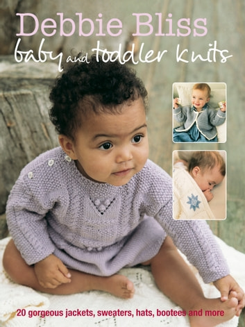 Debbie Bliss Baby & Toddler Knits - 20 Gorgeous Jackets, Sweaters, Hats, Bootees and More ebook by Debbie Bliss