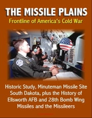 The Missile Plains: Frontline of America's Cold War - Historic Study, Minuteman Missile Site, South Dakota, plus the History of Ellsworth AFB and 28th Bomb Wing - Missiles and the Missileers ebook by Progressive Management