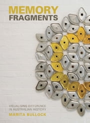 Memory Fragments - Visualising Difference in Australian History ebook by Marita Bullock