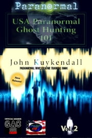 USA Paranormal`s Ghost Hunting 101 Vol 2 - Your Guile to Becoming a Paranormal Investigator ebook by John Kuykendall