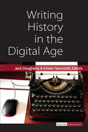Writing History in the Digital Age ebook by Jack Dougherty,Kristen Nawrotzki