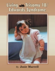 Living with Trisomy 18 / Edwards Syndrome ebook by Josie Murrell
