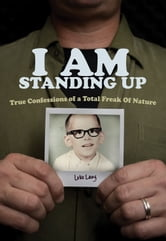I AM Standing Up - True Confessions of a Total Freak of Nature ebook by Luke Lang