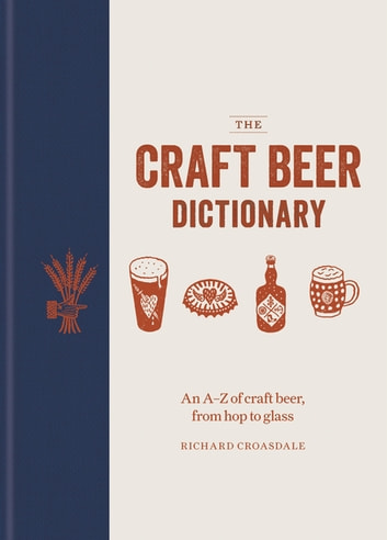 The Craft Beer Dictionary - An A–Z of craft beer, from hop to glass ebook by Richard Croasdale