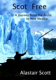 Scot Free: A Journey from the Arctic to New Mexico ebook by Alastair Scott
