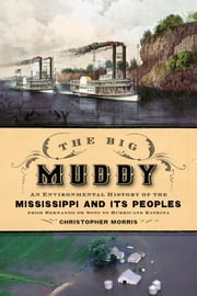 The Big Muddy: An Environmental History of the Mississippi and Its Peoples from Hernando de Soto to Hurricane Katrina ebook by Christopher Morris