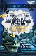 "Gigi Hadid - Flying High to Success Weird and Interesting Facts on Jelena Noura ""Gigi"" Hadid! ebook by BERN BOLO"