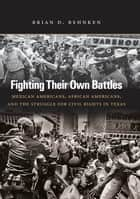 Fighting Their Own Battles - Mexican Americans, African Americans, and the Struggle for Civil Rights in Texas ebook by Brian D. Behnken