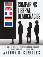 Comparing Liberal Democracies - The United States, United Kingdom, France, Germany, and the European Union ebook by Arthur B. Gunlicks