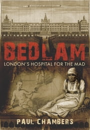 Bedlam - Londons Hospital for the Mad ebook by Paul Chambers