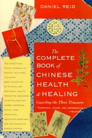The Complete Book of Chinese Health and Healing - Guarding the Three Treasures ebook by Daniel P. Reid