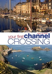Your First Channel Crossing - Planning, Preparing and Executing a Successful Passage, for Sail and Power ebook by Andy Du Port