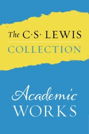 The C. S. Lewis Collection: Academic Works - The Eight Titles Include: An Experiment in Criticism; The Allegory of Love; The Discarded Image; Studies in Words; Image and Imagination; Studies in Medieval and Renaissance Literature; Selected Literary Essays; and The Personal Heresy ebook by C. S. Lewis