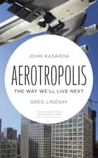 Aerotropolis - The Way We'll Live Next ebook by John Kasarda, Greg Lindsay