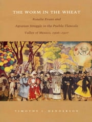 The Worm in the Wheat - Rosalie Evans and Agrarian Struggle in the Puebla-Tlaxcala Valley of Mexico, 1906-1927 ebook by Timothy J. Henderson