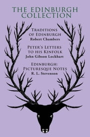 The Edinburgh Collection - Traditions of Edinburgh , Peter's Letters to his Kinfolk, Edinburgh: Picturesque Notes ebook by Robert Chambers,John Gibson Lockhart ,R. L. Stevenson