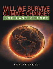 Will We Survive Climate Change?: One Last Chance ebook by Len Frenkel