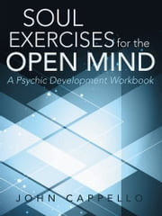 Soul Exercises for the Open Mind - A Psychic Development Workbook ebook by John Cappello