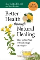 Better Health through Natural Healing, Third Edition - How to Get Well without Drugs or Surgery ebook by Shea Trattler, Ross Trattler, N.D.,...