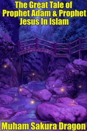 The Great Tale of Prophet Adam & Prophet Jesus In Islam ebook by Muham Sakura Dragon