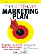 The Ultimate Marketing Plan, 4th Edition: Target Your Audience! Get Out Your Message! Build Your Brand! ebook by Dan S. Kennedy