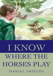 I Know Where the Horses Play ebook by Daniel Shields