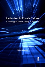 Radicalism in French Culture - A Sociology of French Theory in the 1960s ebook by Niilo Kauppi